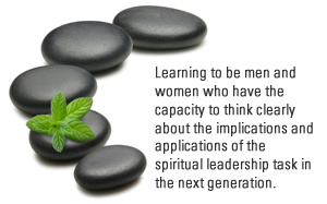Learning to be men and women who have the capacity to think clearly about the implications and applications of the spiritual leadership task in the next generation.